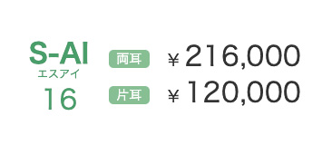 S-AI16 両耳 ¥ 216,000 片耳 ¥ 120,000