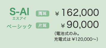 S-AIベーシック 両耳 ¥ 162,000 片耳 ¥ 90,000(電池式のみ。充電式は¥120,000〜)