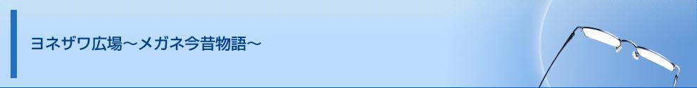 ヨネザワ広場~メガネ今昔物語~ | メガネのヨネザワ|眼鏡・コンタクト・補聴器・福祉機器